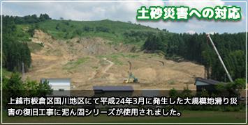 上越市板倉区国川地区にて平成24年3月に発生した大規模地滑り災害の復旧工事に泥ん固シリーズが使用されました。